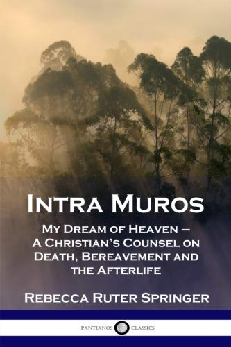 Intra Muros: My Dream of Heaven - A Christian's Counsel on Death, Bereavement and the Afterlife (My Dream Of Heaven By Rebecca Ruter Springer)