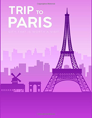 TRIP to PARIS City That is Worth A Visit: Travel Journals, Traveller's Gift Idea (Travel Writing Journal) (Volume 7) (Journal Gift Travelers)