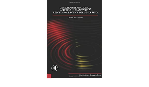 Derecho Internacional, Acuerdo Humanitario Y Resolución Pacífica del Secuestro (Spanish Edition): Caterina Heyck Puyana: 9789587381771: Amazon.com: Books