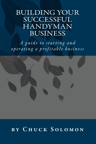 Building Your Successful Handyman Business  A Guide To Starting And Operating A Profitable Contracting Business