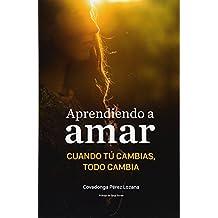 Aprendiendo a Amar.: Cuando Tu Cambias, Todo Cambia.