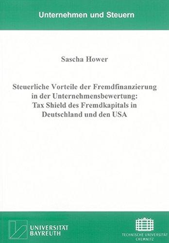 Steuerliche Vorteile der Fremdfinanzierung in der Unternehmensbewertung: Tax Shield des Fremdkapitals in Deutschland und den USA (Unternehmen und Steuern)