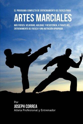 El Programa Completo de Entrenamiento de Fuerza para Artes Marciales: Mas fuerza, velocidad, agilidad, y resistencia, a traves del entrenamiento de fuerza y una nutricion apropiada (Spanish Edition)