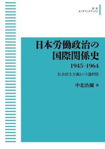 日本労働政治の国際関係史 1945-1964――社会民主主義という選択肢 (岩波オンデマンドブックス)