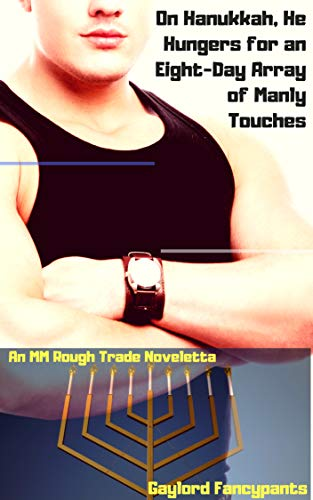 On Hanukkah, He Hungers for an Eight-Day Array of Manly Touches: An MM Rough Trade Noveletta (Winter Holidays Are the Bulgingest Season of Man Book 2)