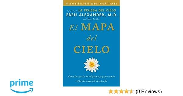 El Mapa del cielo: Cómo la ciencia, la religión y la gente común están demostrando el más allá (Spanish Edition): Eben Alexander M.D.: 9781501100482: ...