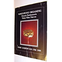 Northwind Dreaming: Fort Chipewyan, 1788-1988 Catalogue of an Exhibition Held at the Provincial Museum of Alberta, 23 September 1988-26 March 1989 = Kiwetin Pawatomowin = Tthisi Nitsi Nats'ete