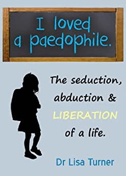 I Loved a Paedophile - The Seduction, Abduction and Liberation of a Life (English Edition) por [Turner, Lisa]