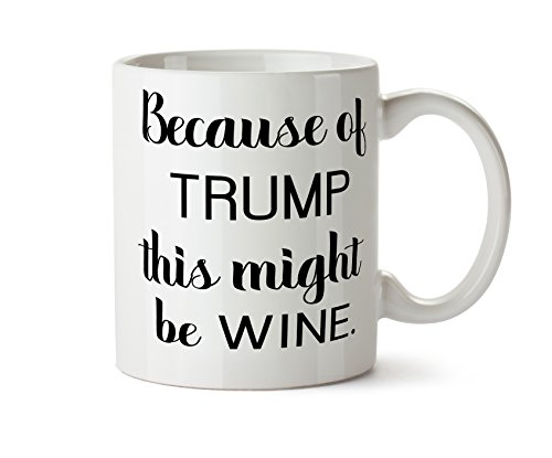 - Because of Trump This Might Be Wine Coffee Tea Mug 11 Ounce Impeach Donald Funny Day Drinking Glass
