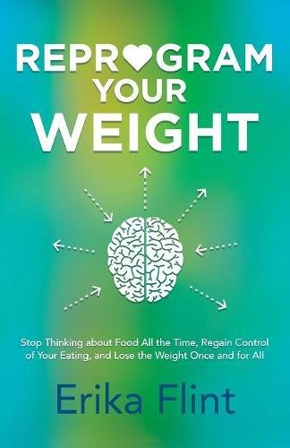 Reprogram Your Weight: Stop Thinking about Food All the Time, Regain Control of Your Eating, and Lose the Weight Once and for All