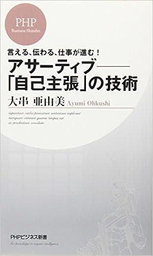 アサーティブ―「自己主張」の技術 (PHPビジネス新書) | 大串 亜由美 ...