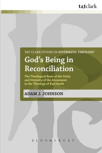 God's Being in Reconciliation: The Theological Basis of the Unity and Diversity of the Atonement in the Theology of Karl Barth (T&T Clark Studies in Systematic Theology)