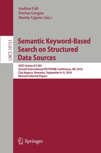Semantic Keyword-Based Search on Structured Data Sources: COST Action IC1302 Second International KEYSTONE Conference, IKC 2016, Cluj-Napoca, Romania, ... Papers (Lecture Notes in Computer Science)