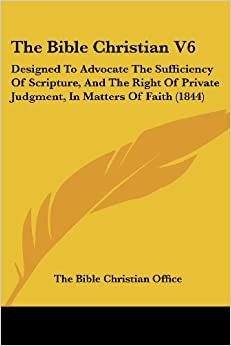 The Bible Christian V6: Designed To Advocate The Sufficiency Of Scripture, And The Right Of Private Judgment, In Matters Of Faith (1844)