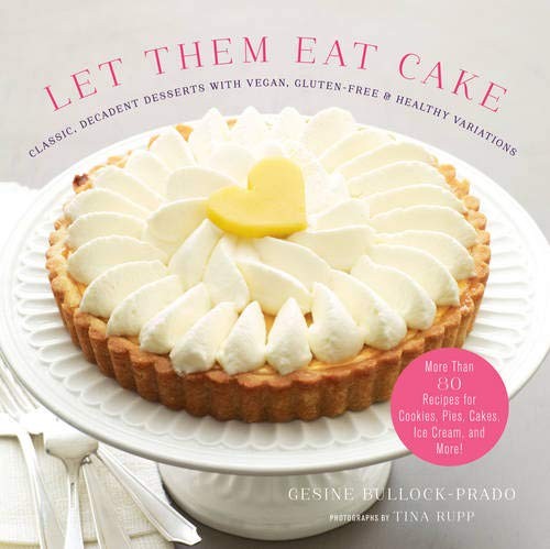 Let Them Eat Cake: Classic, Decadent Desserts with Vegan, Gluten-Free & Healthy Variations: More Than 80 Recipes for Cookies, Pies, Cakes, Ice Cream, and -