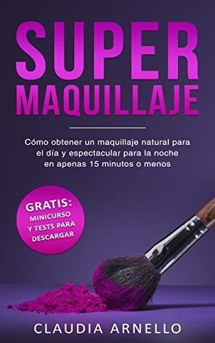 SUPERMAQUILLAJE: Cómo obtener un maquillaje natural para el día y espectacular para la noche en apenas 15 minutos o menos (Spanish Edition)