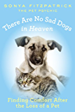 There Are No Sad Dogs in Heaven: Finding Comfort After the Loss of a Pet