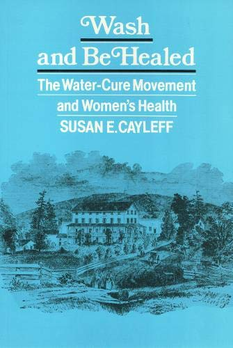 Wash and Be Healed: The Water-Cure Movement and Women's Health (Health Society And Policy)