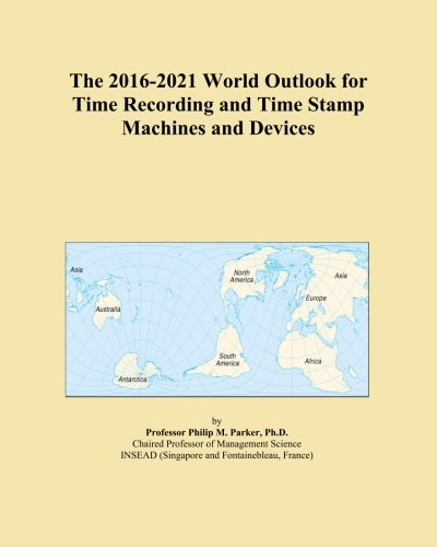 The 2016-2021 World Outlook for Time Recording and Time Stamp Machines and Devices