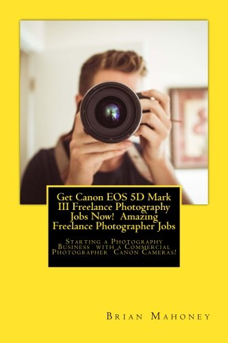 Get Canon EOS 5D Mark III Freelance Photography Jobs Now! Amazing Freelance Photographer Jobs: Starting A Photography Business With A Commercial Photographer Canon Cameras!