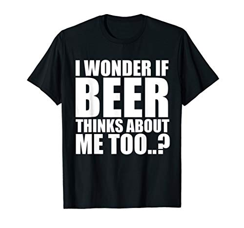 I Wonder If Beer Thinks About Me Too T Shirt