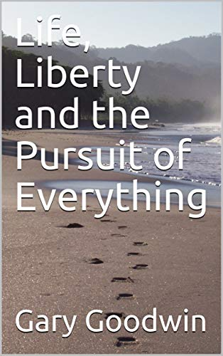 Life, Liberty and the Pursuit of Everything by [Goodwin, Gary]