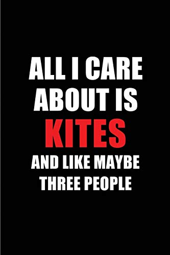 All I Care About is Kites and Like Maybe Three People: Blank Lined 6x9 Kites Passion and Hobby Journal/Notebooks for passionate people or as Gift for the ones who eat, sleep and live it forever. por Real Joy Publications