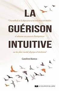 La guérison intuitive : Une méthode en cinq étapes pour se reconnecter à son intuition et retrouver son pouvoir d'autoguérison sur les plans mental, physique et émotionnel par Caroline Blanco