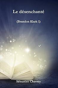 Le désenchanté (Brandon Klark t. 1) par Sébastien Chevrey