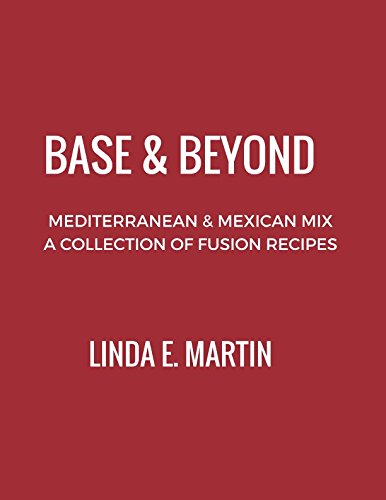 Base and Beyond: Mediterranean and Mexican Mix, A Collection of Fusion Recipes by Linda E. Martin