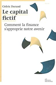 Le capital fictif : Comment la finance s'approprie notre avenir par Cédric Durand