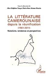La littérature camerounaise depuis la réunification (1961-2011): Mutations, tendances et perspectives (Harmattan Cameroun) (French Edition)