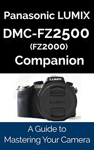 Panasonic LUMIX DMC-FZ2500/FZ2000 Companion: A Guide To Mastering Your -