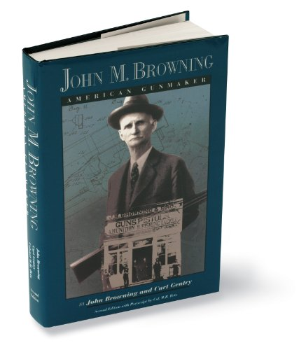 John M Browning: American Gunmaker
