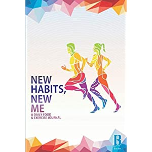 New Habits, New Me – A Daily Food And Exercise Journal: Designed by Fitness Experts to Help You Live Your Healthiest Life, Track Your Goals, Workout, Weight Loss, Bodybuilding, and Health