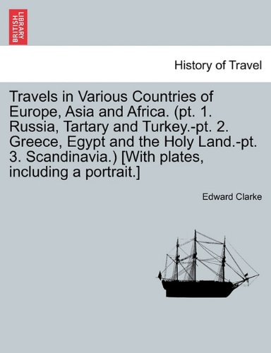 Download Travels in Various Countries of Europe, Asia and Africa. (pt. 1. Russia, Tartary and Turkey.-pt. 2. Greece, Egypt and the Holy Land.-pt. 3. Scandinavia.) [With plates, including a portrait.] PDF