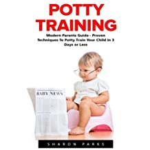 Potty Training: Modern Parents Guide - Proven Techniques To Potty Train Your Child In 3 Days Or Less