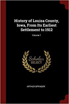 Book History of Louisa County, Iowa, From Its Earliest Settlement to 1912; Volume 1