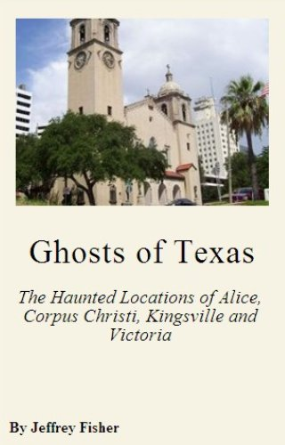 Ghosts of Texas: The Haunted Locations of Alice, Corpus Christi, Kingsville and Victoria