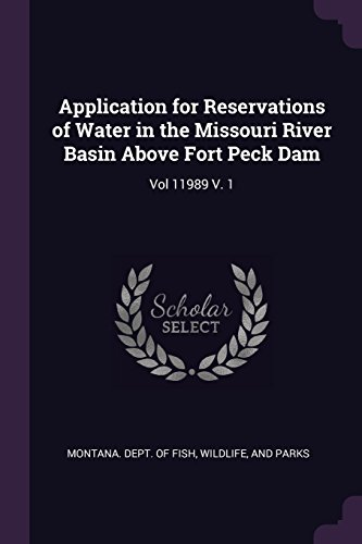 Application for Reservations of Water in the Missouri River Basin Above Fort Peck Dam: Vol 11989 V. 1