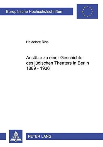 Ansätze zu einer Geschichte des jüdischen Theaters in Berlin 1889-1936 (Europäische Hochschulschriften / European University Studies / Publications Universitaires Européennes) (German Edition) PDF