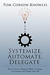 Systemize, Automate, Delegate: How to Grow a Business While Traveling, on Vacation and Taking Time Off (Systemize Your Business Book 1) (English Edition)