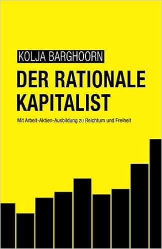 Der rationale Kapitalist: Mit Arbeit-Aktien-Ausbildung zu Reichtum ...