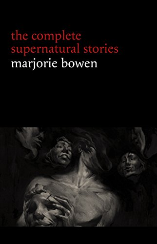 Marjorie Bowen: The Complete Supernatural Stories (20+ tales of horror and mystery: The Bishop of Hell, The Last Bouquet, Kecksies, Dark Ann, The Crown Derby Plate...)