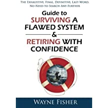 Guide to Surviving a Flawed System & Retiring with Confidence: The Exhaustive, Final, Definitive, Last-Word, No-Need-to-Search-Any-Further Guide