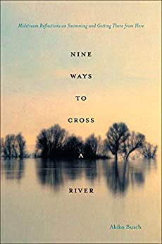 Nine Ways to Cross a River: Midstream Reflections on Swimming and Getting There from Here by [Busch, Akiko]