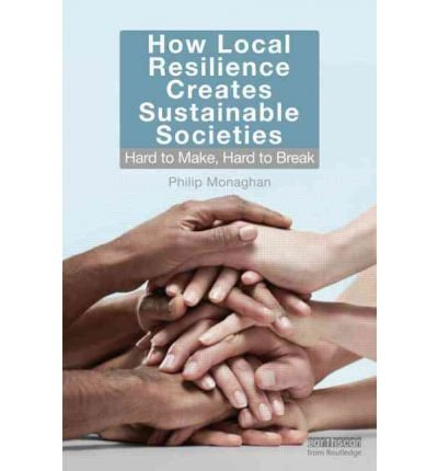 [(How Local Resilience Creates Sustainable Societies: Hard to Make, Hard to Break )] [Author: Philip Monaghan] [Apr-2012]