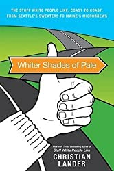 Christian Lander: Whiter Shades of Pale : The Stuff White People Like, Coast to Coast, from Seattle's Sweaters to Maine's Microbrews (Paperback); 2010 Edition