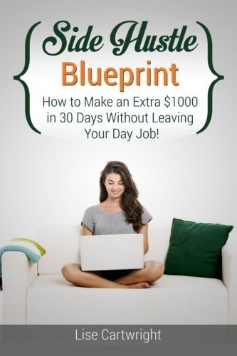 Side Hustle Blueprint: How to Make an Extra $1000 in 30 Days Without Leaving Your Day Job! (SHB Series) (Volume 1) by Mrs Lise Cartwright (2014-10-21)
