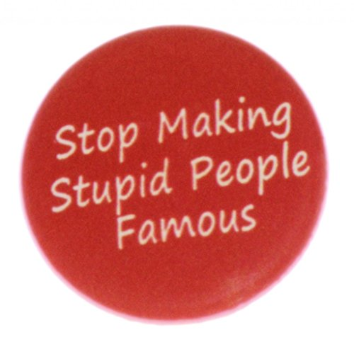 stop making stupid people famous - 6
